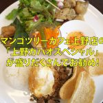 マンゴツリーカフェ上野店の「上野ガパオスペシャル」が盛りだくさんでお勧め! #地域ブログ