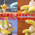 中央区銀座にある茨城マルシェの夏の限定メニューであるメロンパフェ「極」がすごい!美味しいメロンでお腹いっぱいになりますよ #地域ブログ