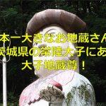 茨城県の常陸大子にある日本一大きなお地蔵さんの大子地蔵尊に行ってみた!