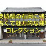 茨城県の石岡には登録文化財以外にも古くて魅力的な建物がいっぱい!