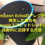 Amazon Echoのアレクサで再生した曲名をGoogleスプレッドシートに自動的に記録する方法