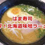はま寿司の「濃厚!北海道味噌ラーメン」があまりにも美味しかった件