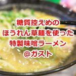 ガストの糖質控えめのほうれん草麺を使用した特製味噌ラーメンも美味しかった