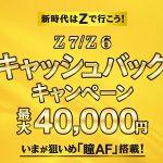 2019年5月31日(金)から7月9日(月)まで最大4万円がキャッシュバックされる「新時代はZで行こう!Z 7/Z 6 キャッシュバックキャンペーン」が実施