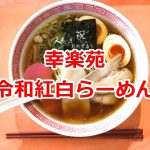 幸楽苑で令和紅白らーめんが令和元年(2019年)5月13日(月)までの期間限定販売しているので、令和のスタートの日に食べてみた